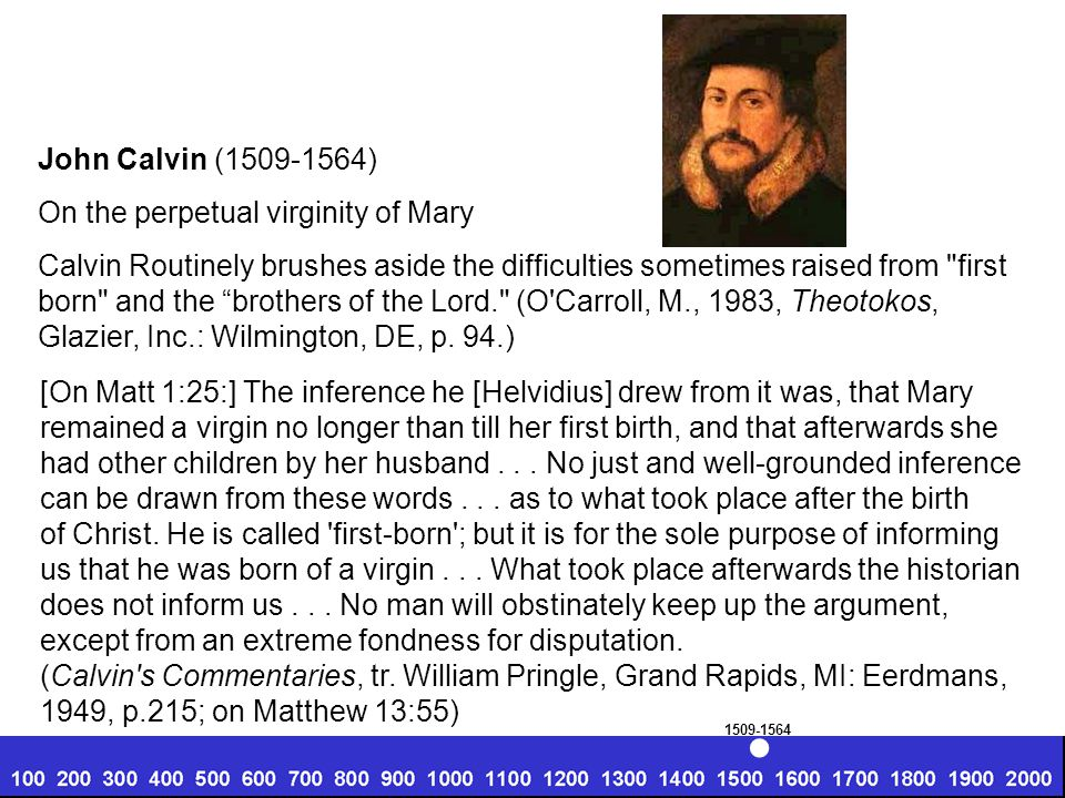 John Calvin (1509-1564) On the perpetual virginity of Mary Calvin Routinely brushes aside the difficulties sometimes raised from first born and the brothers of the Lord. (O Carroll, M., 1983, Theotokos, Glazier, Inc.: Wilmington, DE, p.