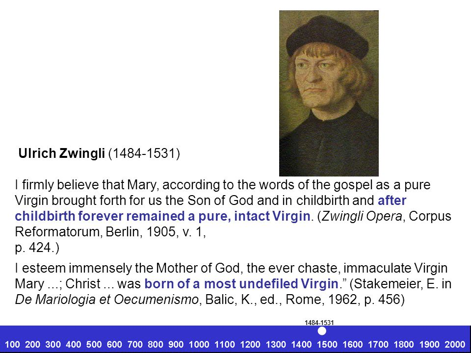 Ulrich Zwingli (1484-1531) I firmly believe that Mary, according to the words of the gospel as a pure Virgin brought forth for us the Son of God and i
