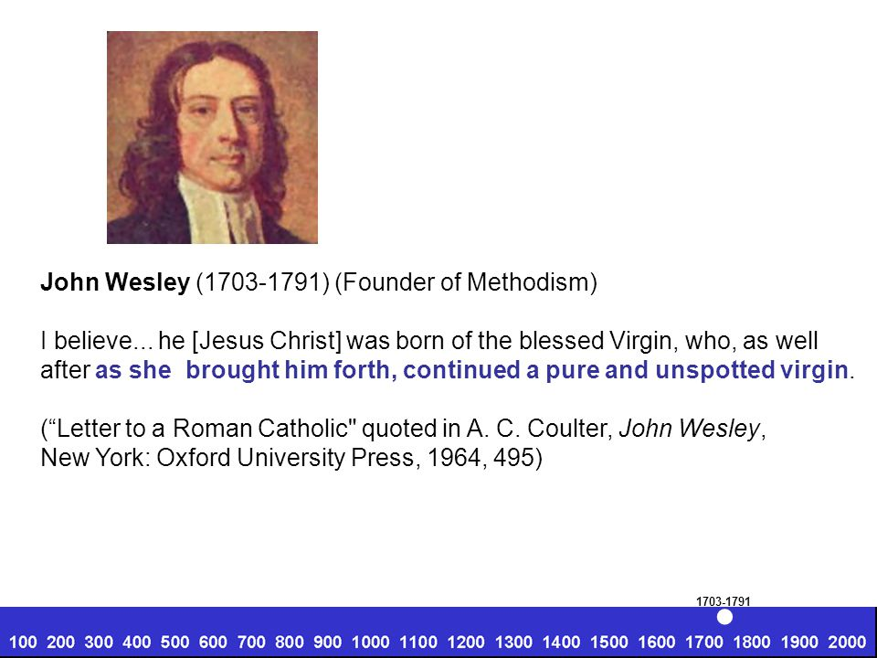 John Wesley (1703-1791) (Founder of Methodism) I believe... he [Jesus Christ] was born of the blessed Virgin, who, as well after as she brought him fo