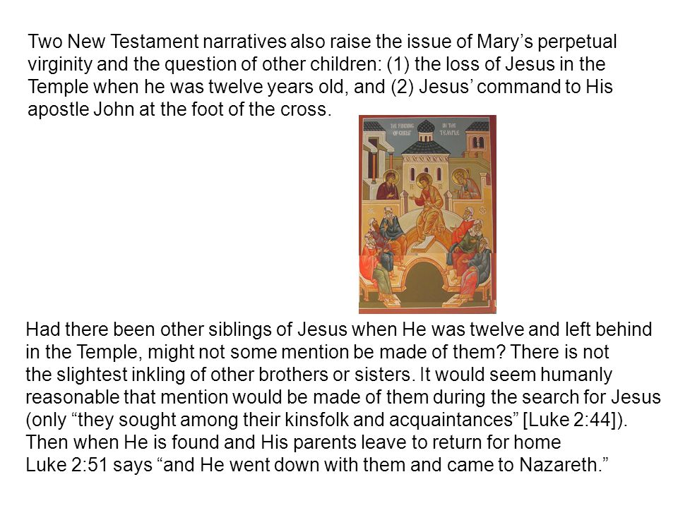Two New Testament narratives also raise the issue of Mary's perpetual virginity and the question of other children: (1) the loss of Jesus in the Temple when he was twelve years old, and (2) Jesus' command to His apostle John at the foot of the cross.