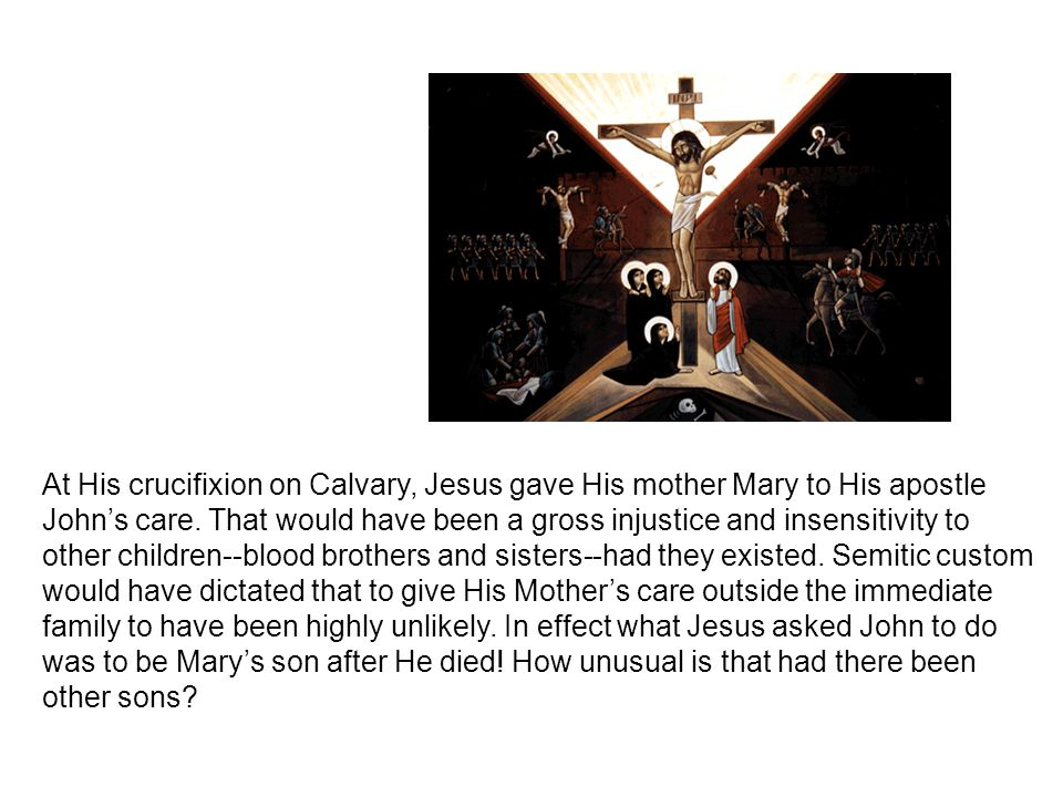At His crucifixion on Calvary, Jesus gave His mother Mary to His apostle John's care.
