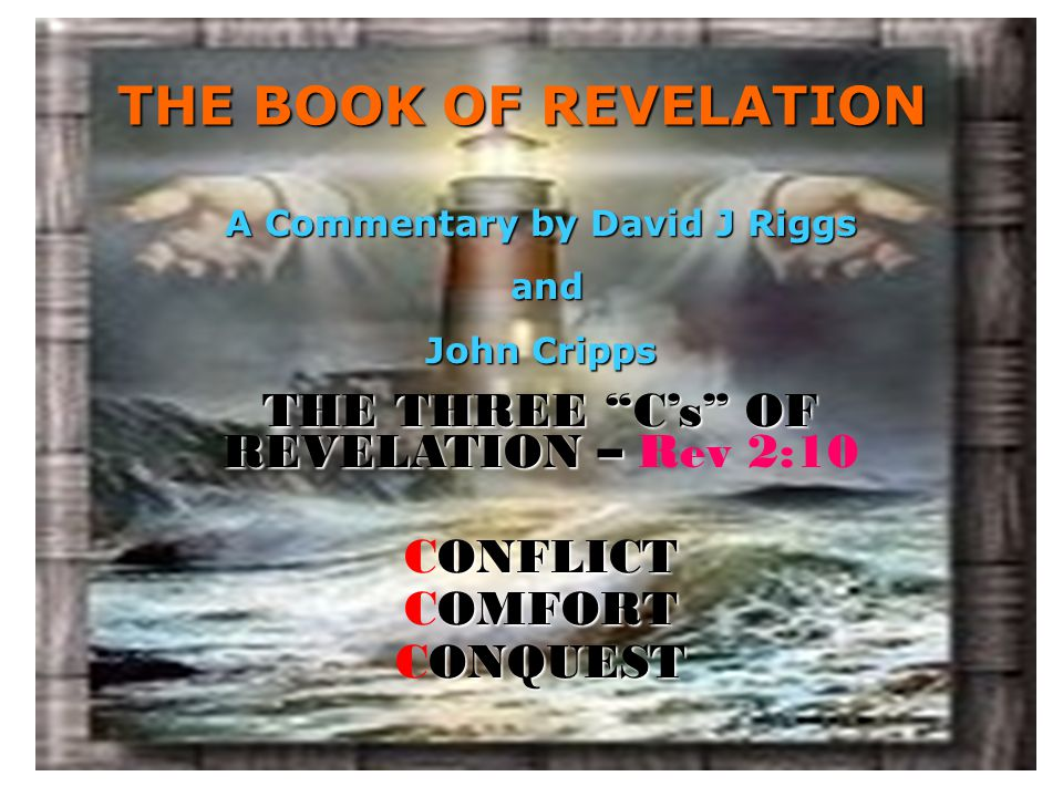 """THE BOOK OF REVELATION THE THREE """"C's"""" OF REVELATION – THE THREE """"C's"""" OF REVELATION – Rev 2:10 ONFLICT CONFLICT OMFORT COMFORT ONQUEST CONQUEST A Com"""