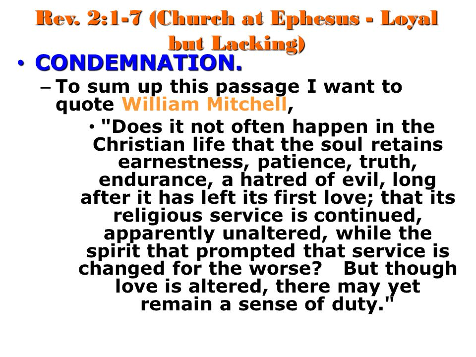 Rev. 2:1-7 (Church at Ephesus - Loyal but Lacking) CONDEMNATION. CONDEMNATION. – To sum up this passage I want to quote William Mitchell,