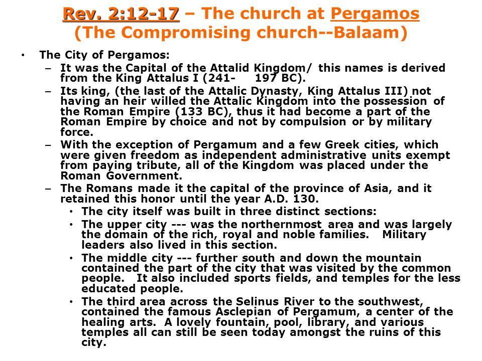 Rev. 2:12-17 Rev. 2:12-17 – The church at Pergamos (The Compromising church--Balaam) The City of Pergamos: – It was the Capital of the Attalid Kingdom