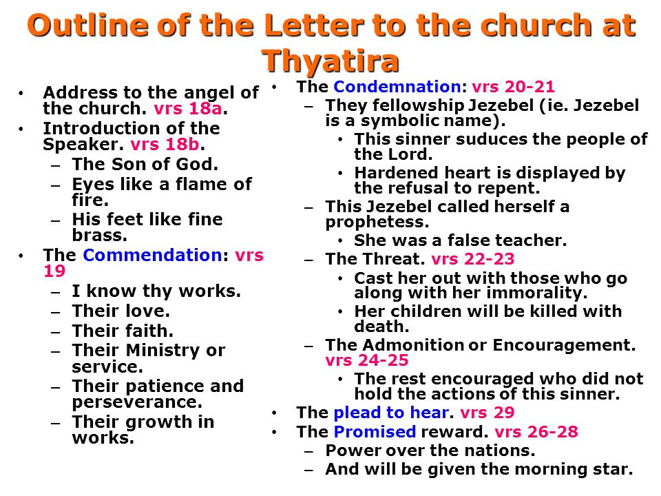 Outline of the Letter to the church at Thyatira Address to the angel of the church. vrs 18a. Introduction of the Speaker. vrs 18b. – The Son of God. –