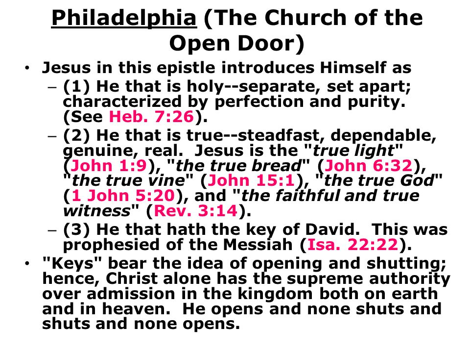 Philadelphia (The Church of the Open Door) Jesus in this epistle introduces Himself as – (1) He that is holy--separate, set apart; characterized by perfection and purity.