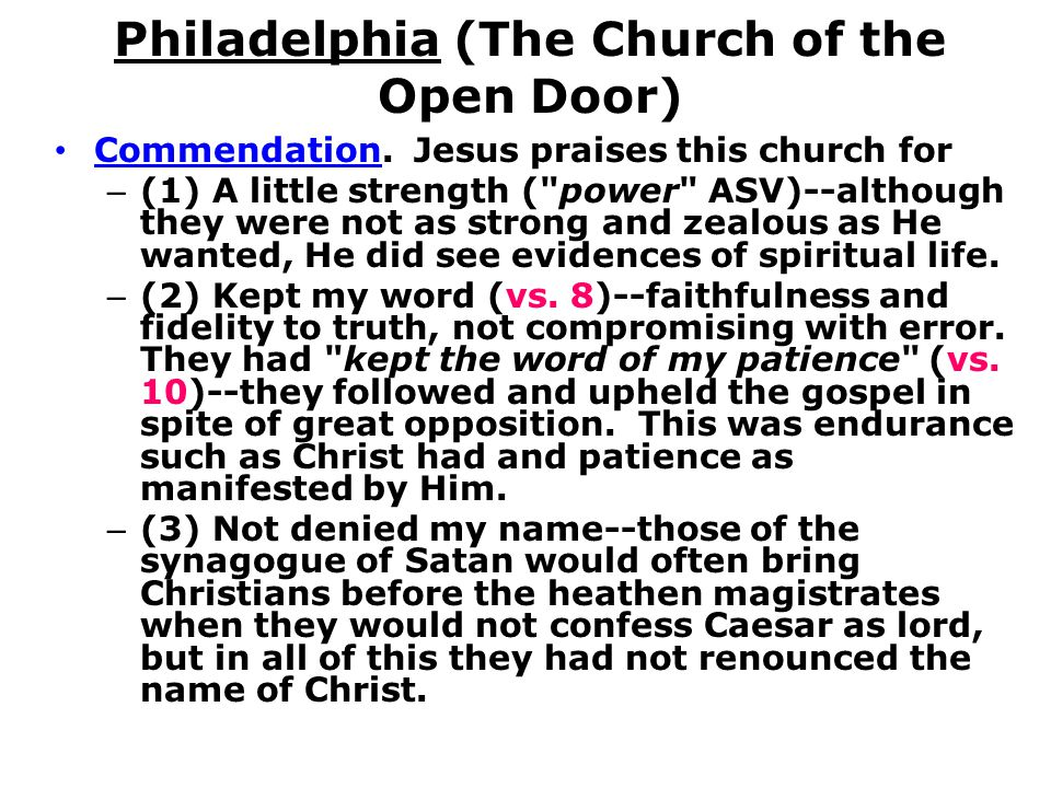 Philadelphia (The Church of the Open Door) Commendation. Jesus praises this church for – (1) A little strength (