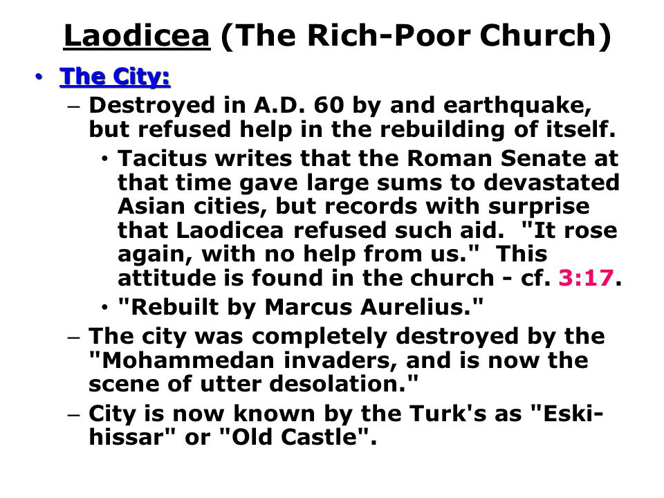 Laodicea (The Rich-Poor Church) The City: The City: – Destroyed in A.D. 60 by and earthquake, but refused help in the rebuilding of itself. Tacitus wr
