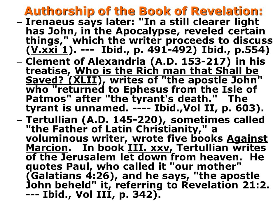 Authorship of the Book of Revelation: – Irenaeus says later: In a still clearer light has John, in the Apocalypse, reveled certain things, which the writer proceeds to discuss (V.xxi 1).