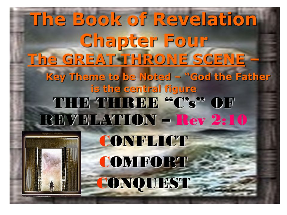 The Book of Revelation Chapter Four The GREAT THRONE SCENE – Key Theme to be Noted – God the Father is the central figure THE THREE C's OF REVELATION – THE THREE C's OF REVELATION – Rev 2:10 ONFLICT CONFLICT OMFORT COMFORT ONQUEST CONQUEST