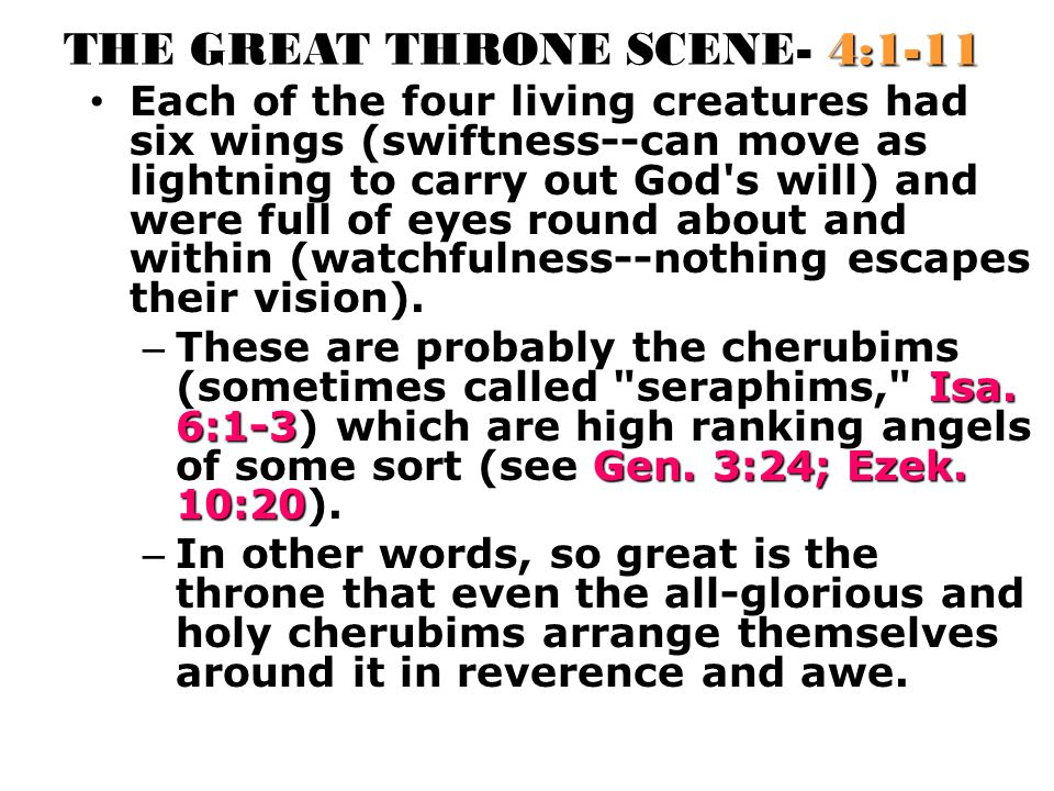 THE GREAT THRONE SCENE- 4:1-11 Each of the four living creatures had six wings (swiftness--can move as lightning to carry out God s will) and were full of eyes round about and within (watchfulness--nothing escapes their vision).