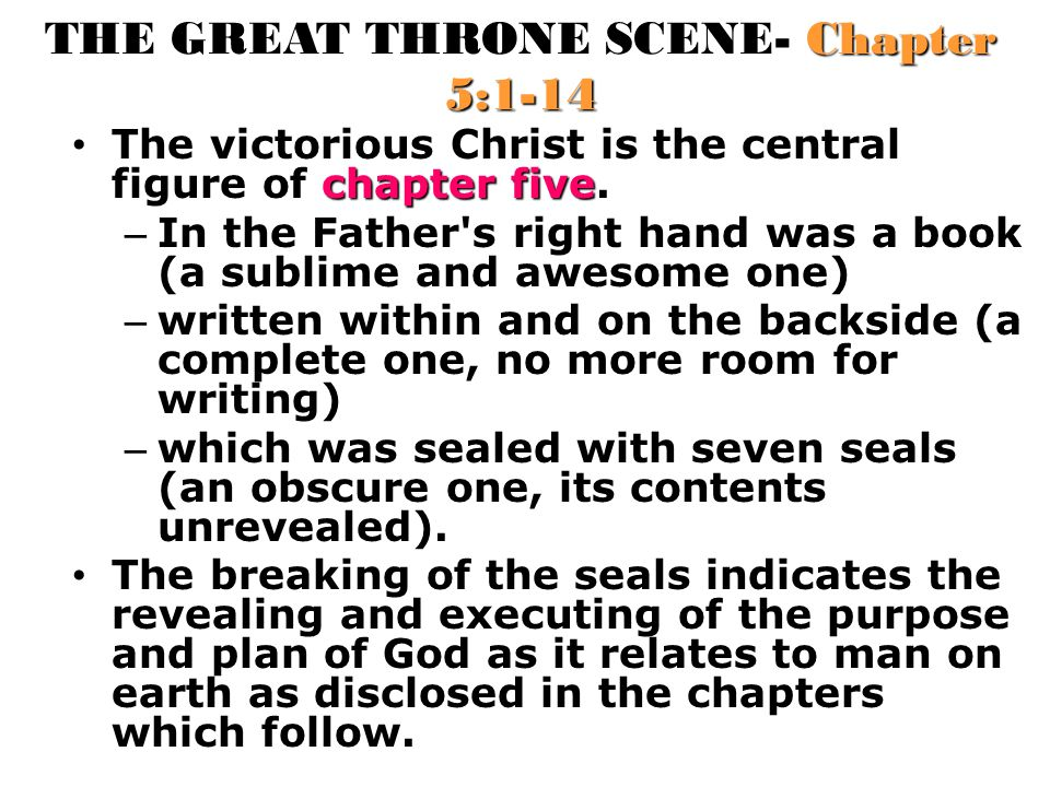 THE GREAT THRONE SCENE- Chapter 5:1-14 chapter five The victorious Christ is the central figure of chapter five. – In the Father's right hand was a bo