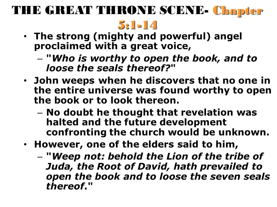 THE GREAT THRONE SCENE- Chapter 5:1-14 The strong (mighty and powerful) angel proclaimed with a great voice, – Who is worthy to open the book, and to loose the seals thereof? John weeps when he discovers that no one in the entire universe was found worthy to open the book or to look thereon.