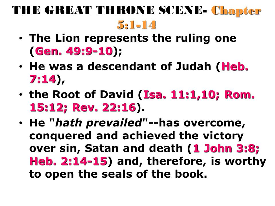 THE GREAT THRONE SCENE- Chapter 5:1-14 Gen. 49:9-10 The Lion represents the ruling one (Gen. 49:9-10); Heb. 7:14 He was a descendant of Judah (Heb. 7: