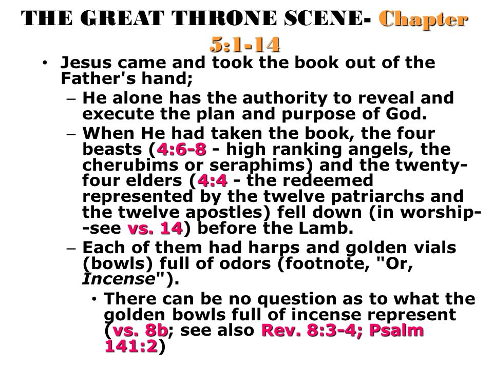 THE GREAT THRONE SCENE- Chapter 5:1-14 Jesus came and took the book out of the Father's hand; – He alone has the authority to reveal and execute the p