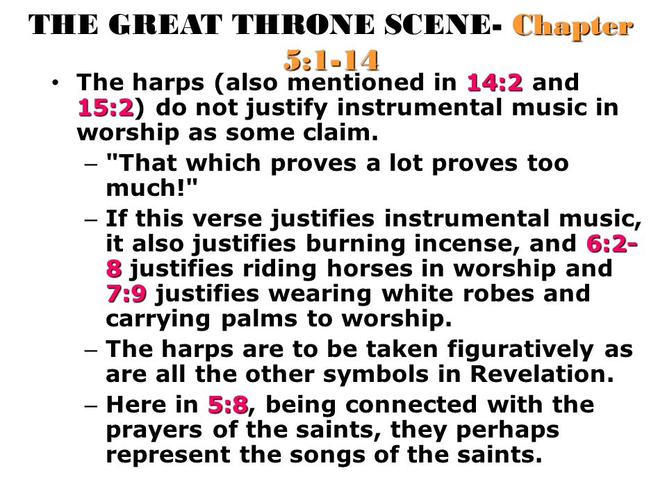 THE GREAT THRONE SCENE- Chapter 5:1-14 14:2 15:2 The harps (also mentioned in 14:2 and 15:2) do not justify instrumental music in worship as some clai