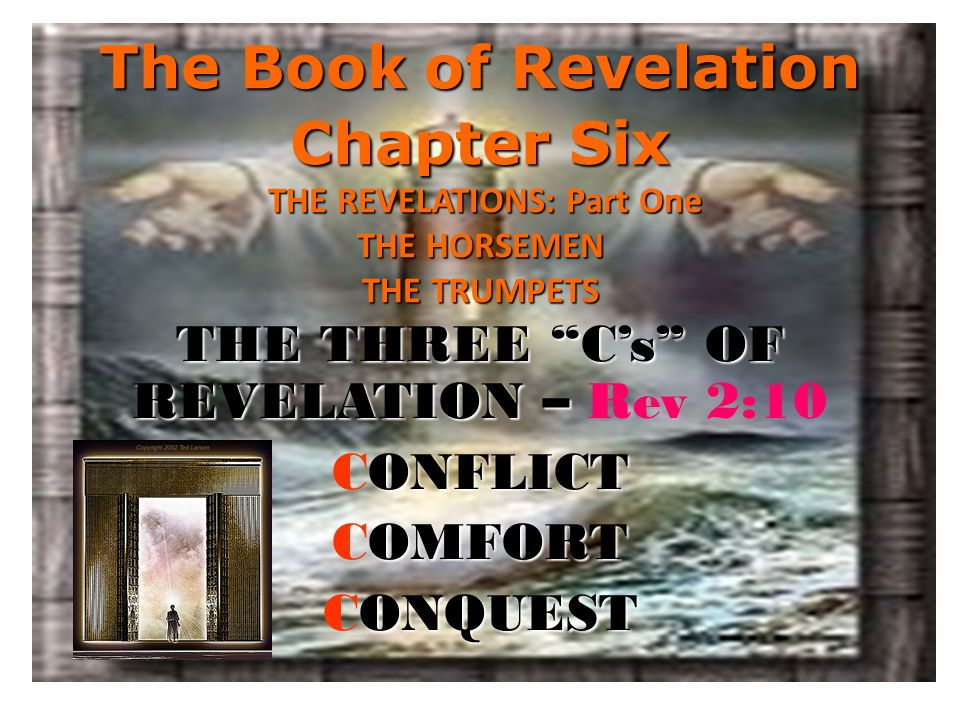 The Book of Revelation Chapter Six THE REVELATIONS: Part One THE HORSEMEN THE TRUMPETS THE THREE C's OF REVELATION – THE THREE C's OF REVELATION – Rev 2:10 ONFLICT CONFLICT OMFORT COMFORT ONQUEST CONQUEST