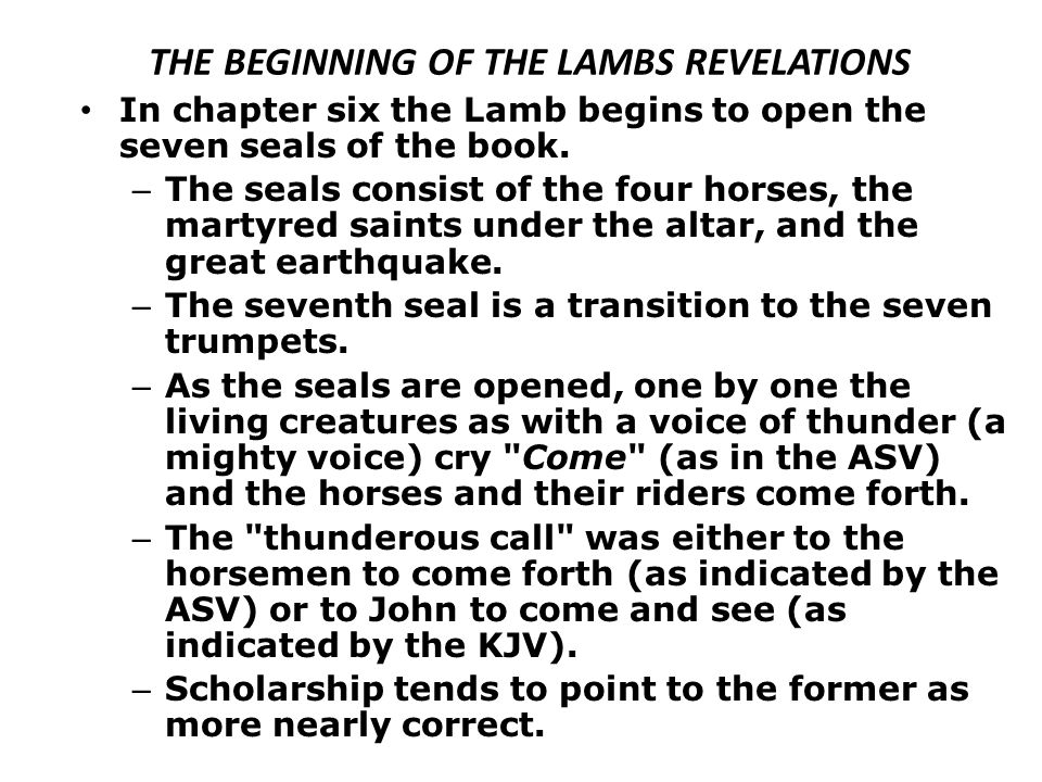 THE BEGINNING OF THE LAMBS REVELATIONS In chapter six the Lamb begins to open the seven seals of the book. – The seals consist of the four horses, the