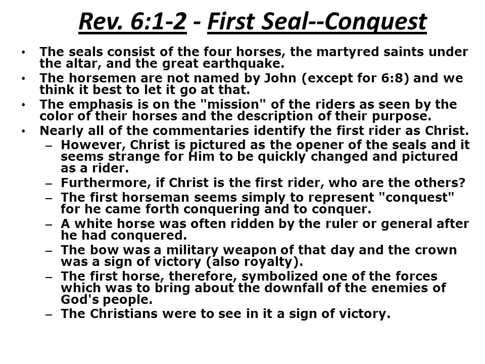 Rev. 6:1-2 - First Seal--Conquest The seals consist of the four horses, the martyred saints under the altar, and the great earthquake. The horsemen ar