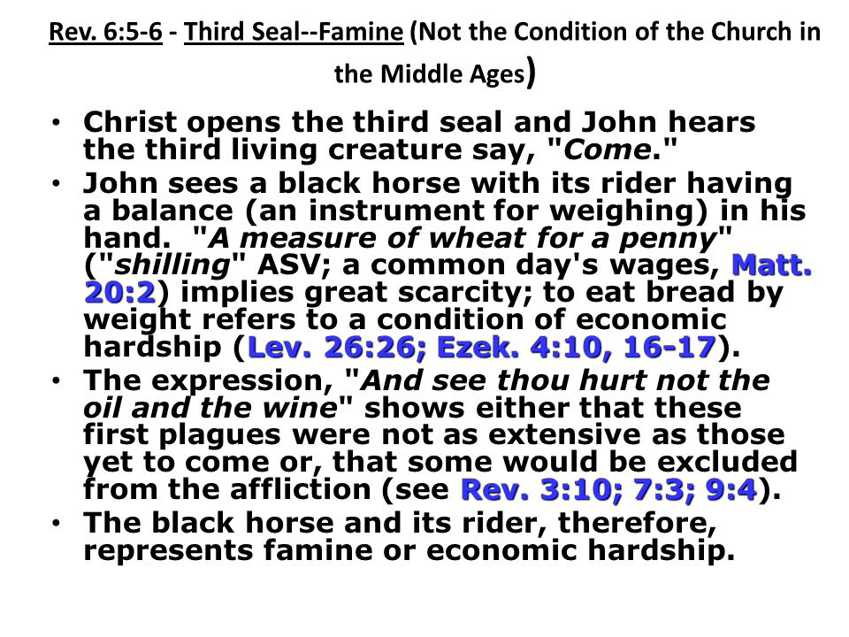 Rev. 6:5-6 - Third Seal--Famine (Not the Condition of the Church in the Middle Ages ) Christ opens the third seal and John hears the third living crea