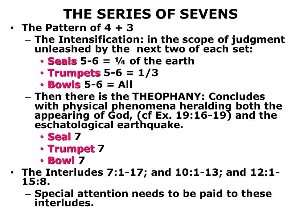 THE SERIES OF SEVENS The Pattern of 4 + 3 – The Intensification: in the scope of judgment unleashed by the next two of each set: Seals Seals 5-6 = ¼ of the earth Trumpets Trumpets 5-6 = 1/3 Bowls Bowls 5-6 = All – Then there is the THEOPHANY: Concludes with physical phenomena heralding both the appearing of God, (cf Ex.