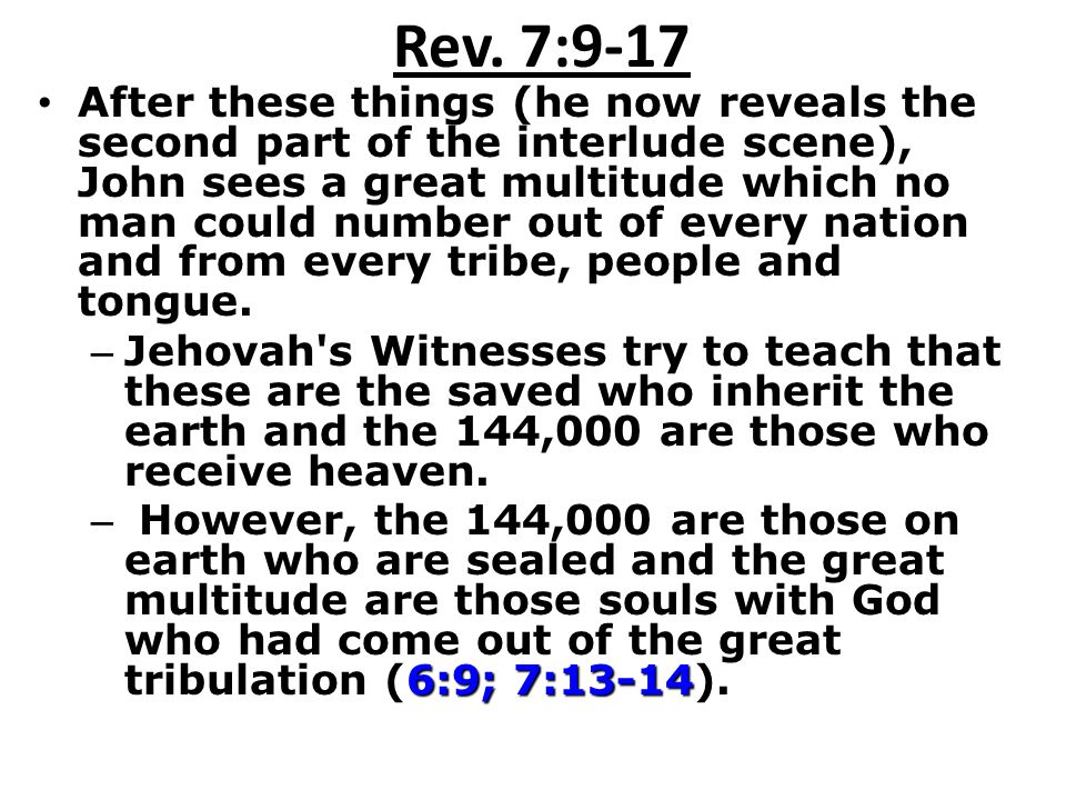 Rev. 7:9-17 After these things (he now reveals the second part of the interlude scene), John sees a great multitude which no man could number out of e