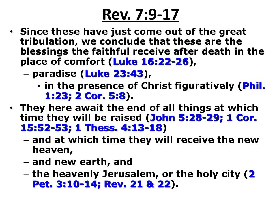 Rev. 7:9-17 Luke 16:22-26 Since these have just come out of the great tribulation, we conclude that these are the blessings the faithful receive after