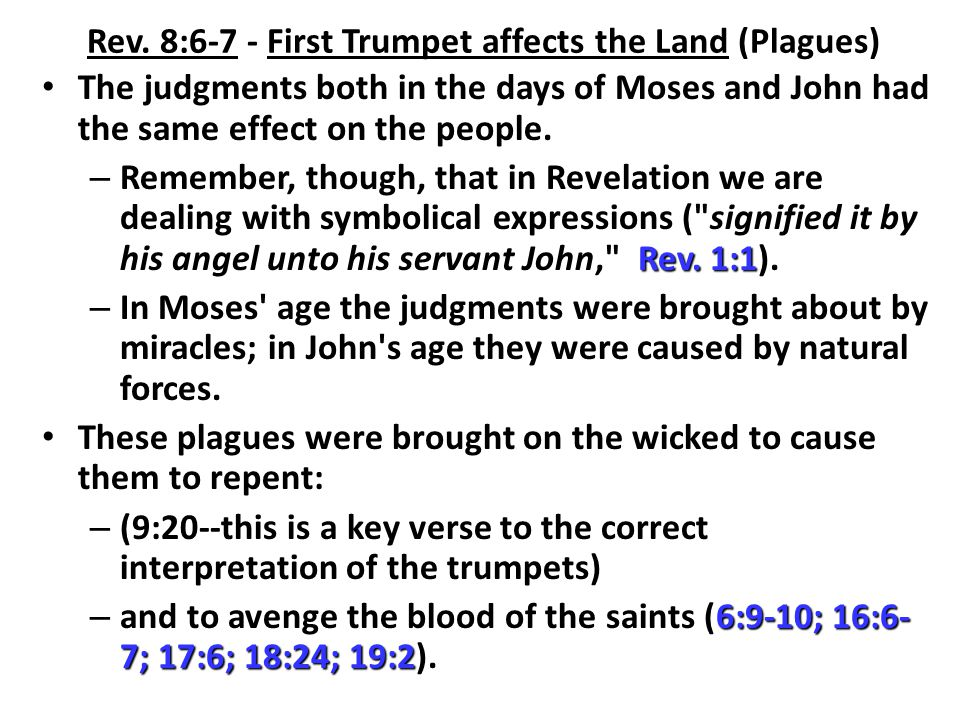 Rev. 8:6-7 - First Trumpet affects the Land (Plagues) The judgments both in the days of Moses and John had the same effect on the people. Rev. 1:1 – R