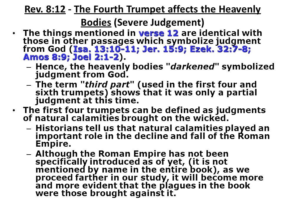 Rev. 8:12 - The Fourth Trumpet affects the Heavenly Bodies (Severe Judgement) verse 12 Isa. 13:10-11; Jer. 15:9; Ezek. 32:7-8; Amos 8:9; Joel 2:1-2 Th