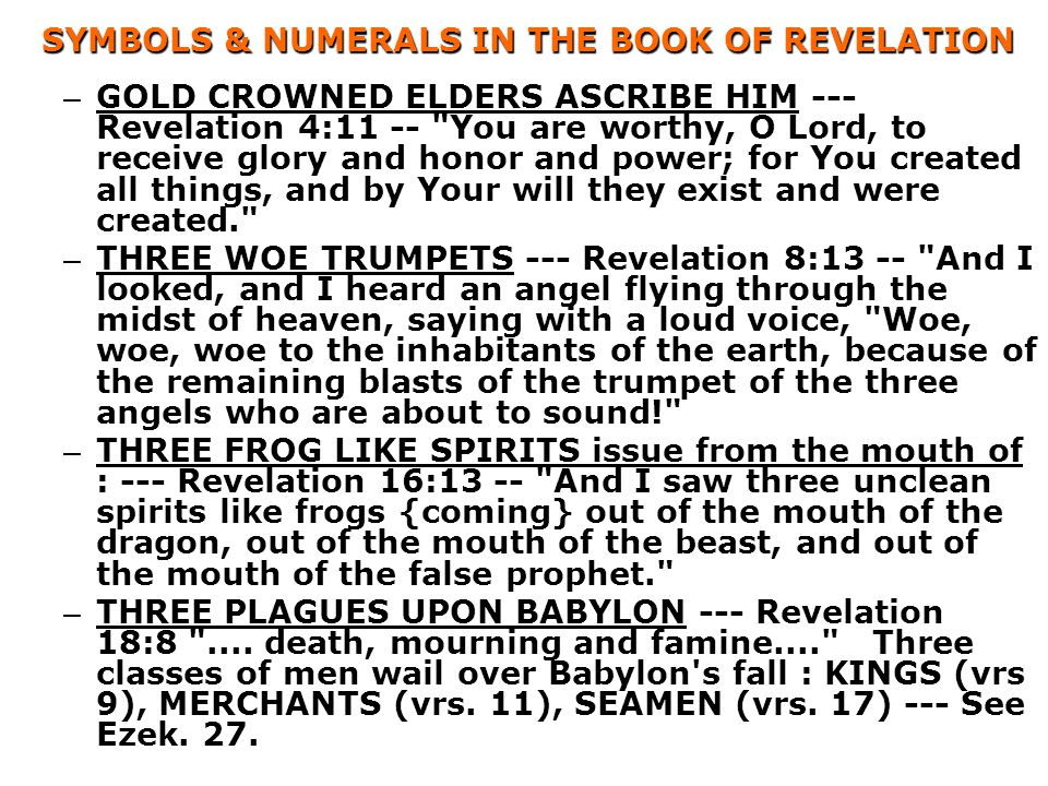 SYMBOLS & NUMERALS IN THE BOOK OF REVELATION – GOLD CROWNED ELDERS ASCRIBE HIM --- Revelation 4:11 -- You are worthy, O Lord, to receive glory and honor and power; for You created all things, and by Your will they exist and were created. – THREE WOE TRUMPETS --- Revelation 8:13 -- And I looked, and I heard an angel flying through the midst of heaven, saying with a loud voice, Woe, woe, woe to the inhabitants of the earth, because of the remaining blasts of the trumpet of the three angels who are about to sound! – THREE FROG LIKE SPIRITS issue from the mouth of : --- Revelation 16:13 -- And I saw three unclean spirits like frogs {coming} out of the mouth of the dragon, out of the mouth of the beast, and out of the mouth of the false prophet. – THREE PLAGUES UPON BABYLON --- Revelation 18:8 ....