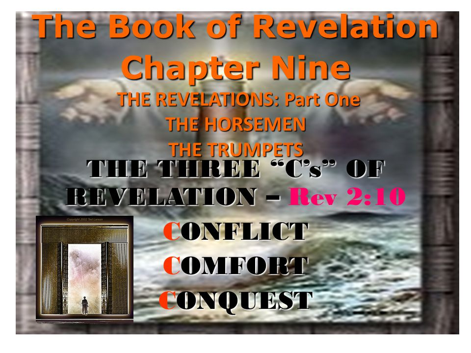 The Book of Revelation Chapter Nine THE REVELATIONS: Part One THE HORSEMEN THE TRUMPETS THE THREE C's OF REVELATION – THE THREE C's OF REVELATION – Rev 2:10 ONFLICT CONFLICT OMFORT COMFORT ONQUEST CONQUEST