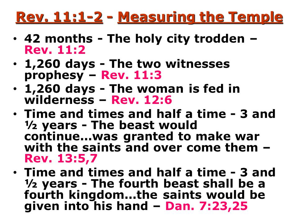 Rev. 11:1-2 - Measuring the Temple 42 months - The holy city trodden – Rev. 11:2 1,260 days - The two witnesses prophesy – Rev. 11:3 1,260 days - The