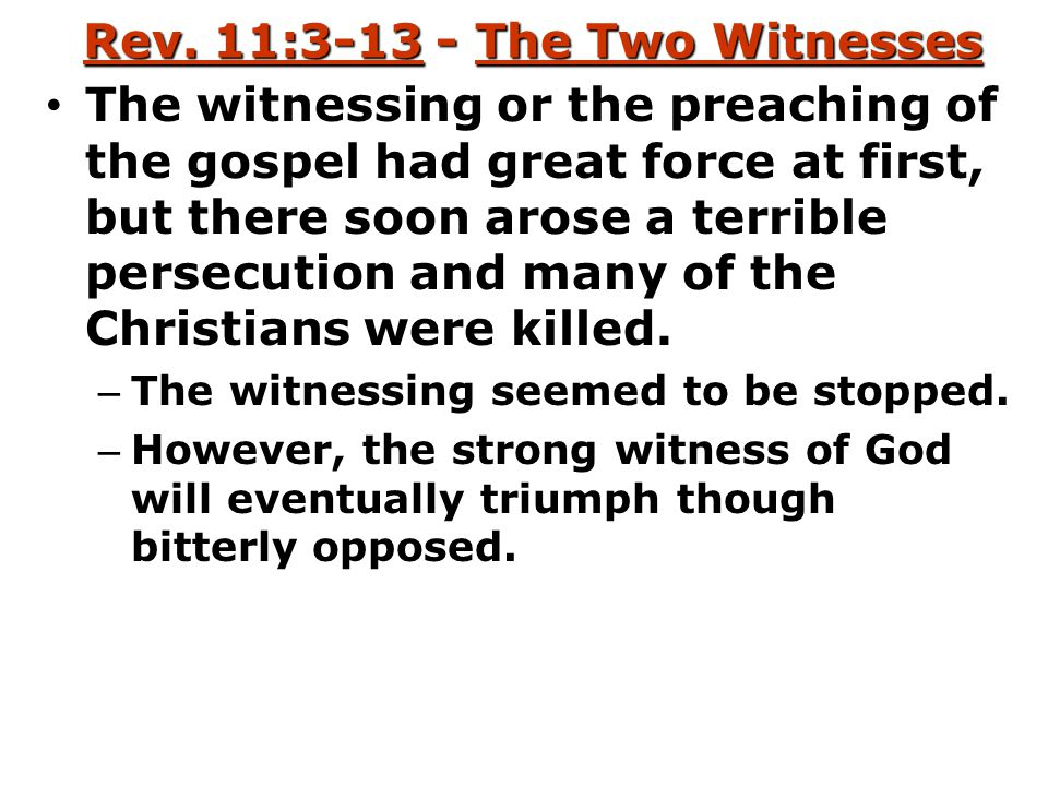 Rev. 11:3-13 - The Two Witnesses The witnessing or the preaching of the gospel had great force at first, but there soon arose a terrible persecution a