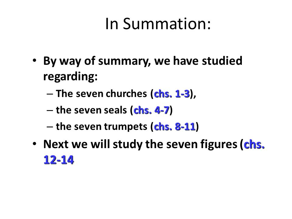 In Summation: By way of summary, we have studied regarding: chs. 1-3 – The seven churches (chs. 1-3), chs. 4-7 – the seven seals (chs. 4-7) chs. 8-11