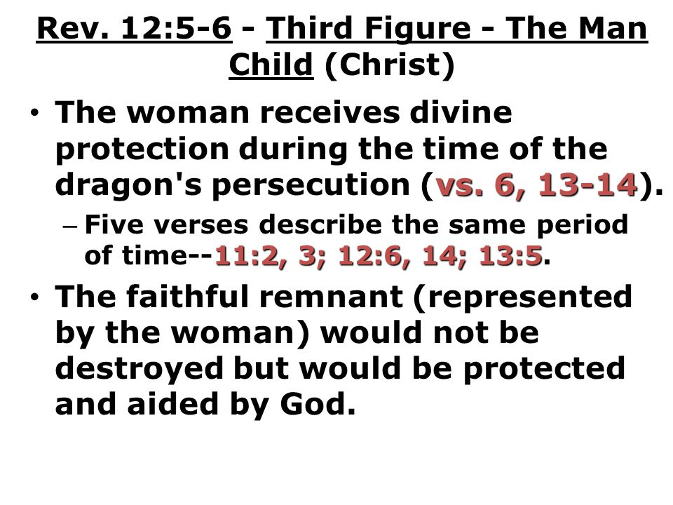 Rev. 12:5-6 - Third Figure - The Man Child (Christ) vs. 6, 13-14 The woman receives divine protection during the time of the dragon's persecution (vs.