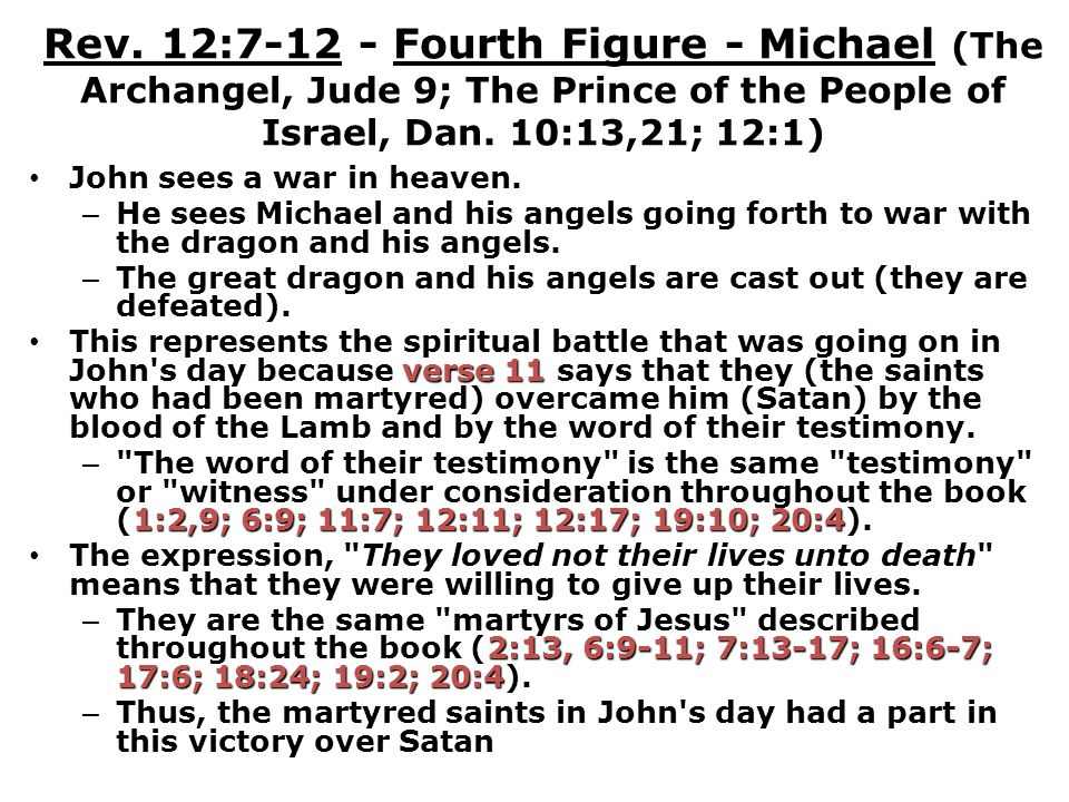Rev. 12:7-12 - Fourth Figure - Michael (The Archangel, Jude 9; The Prince of the People of Israel, Dan. 10:13,21; 12:1) John sees a war in heaven. – H