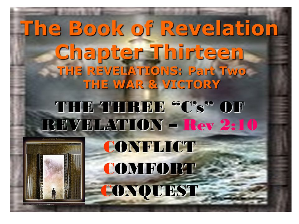 The Book of Revelation Chapter Thirteen THE REVELATIONS: Part Two THE WAR & VICTORY THE THREE C's OF REVELATION – THE THREE C's OF REVELATION – Rev 2:10 ONFLICT CONFLICT OMFORT COMFORT ONQUEST CONQUEST