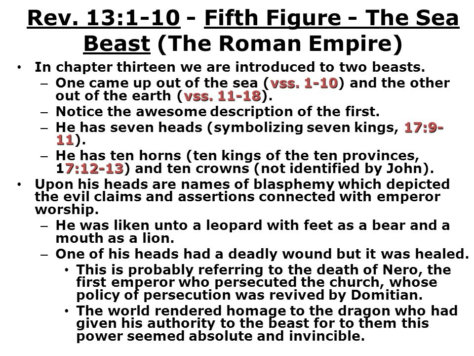 Rev. 13:1-10 - Fifth Figure - The Sea Beast (The Roman Empire) In chapter thirteen we are introduced to two beasts. vss. 1-10 vss. 11-18 – One came up