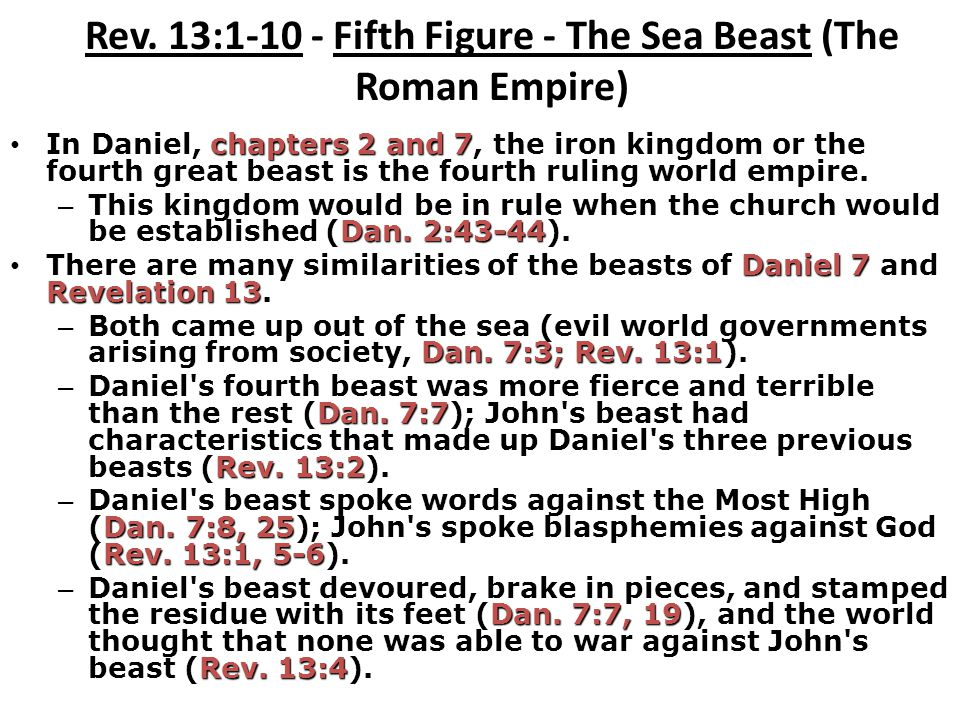 Rev. 13:1-10 - Fifth Figure - The Sea Beast (The Roman Empire) chapters 2 and 7 In Daniel, chapters 2 and 7, the iron kingdom or the fourth great beas