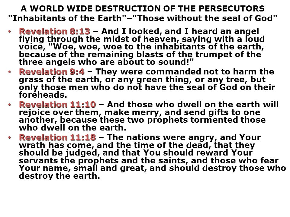 A WORLD WIDE DESTRUCTION OF THE PERSECUTORS Inhabitants of the Earth – Those without the seal of God Revelation 8:13 Revelation 8:13 – And I looked, and I heard an angel flying through the midst of heaven, saying with a loud voice, Woe, woe, woe to the inhabitants of the earth, because of the remaining blasts of the trumpet of the three angels who are about to sound! Revelation 9:4 Revelation 9:4 – They were commanded not to harm the grass of the earth, or any green thing, or any tree, but only those men who do not have the seal of God on their foreheads.