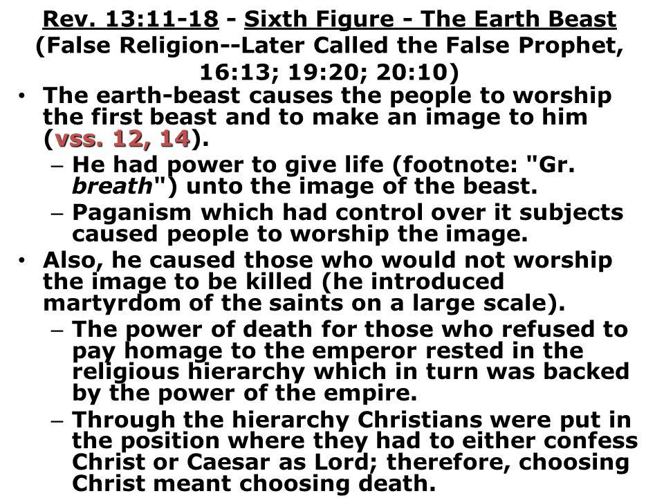 Rev. 13:11-18 - Sixth Figure - The Earth Beast (False Religion--Later Called the False Prophet, 16:13; 19:20; 20:10) vss. 12, 14 The earth-beast cause