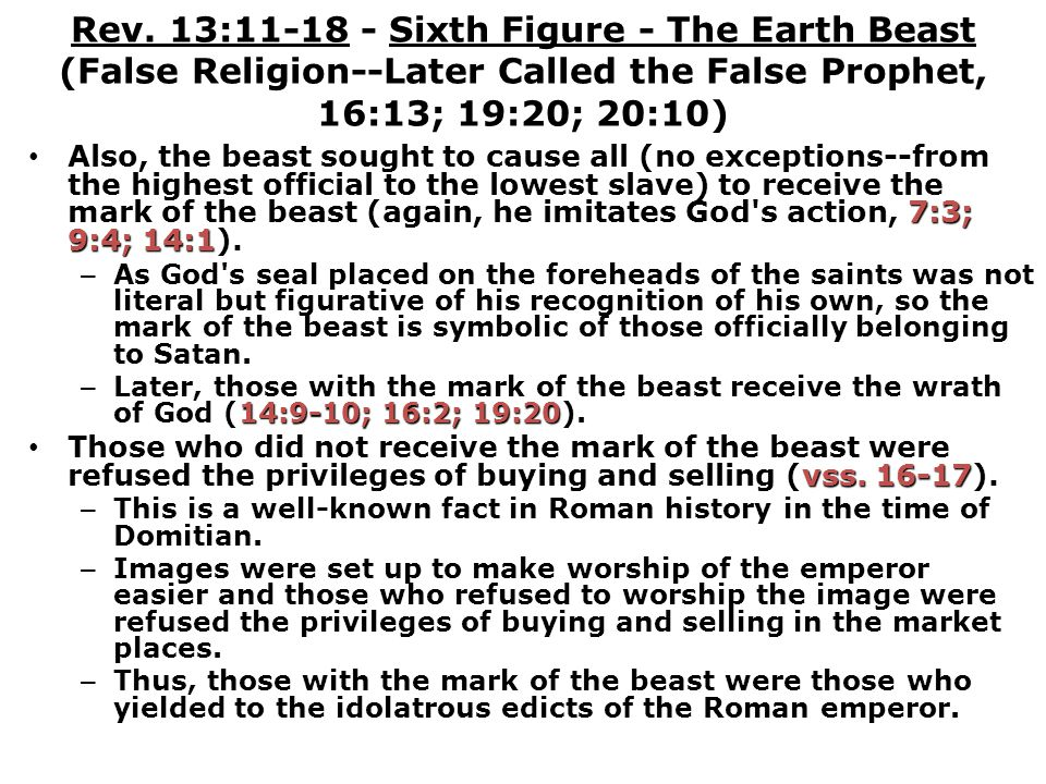 Rev. 13:11-18 - Sixth Figure - The Earth Beast (False Religion--Later Called the False Prophet, 16:13; 19:20; 20:10) 7:3; 9:4; 14:1 Also, the beast so