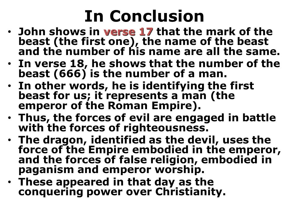 In Conclusion verse 17 John shows in verse 17 that the mark of the beast (the first one), the name of the beast and the number of his name are all the