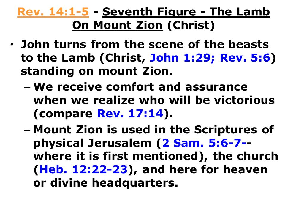 Rev. 14:1-5 - Seventh Figure - The Lamb On Mount Zion (Christ) John turns from the scene of the beasts to the Lamb (Christ, John 1:29; Rev. 5:6) stand