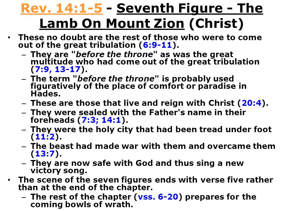 Rev. 14:1-5 - Seventh Figure - The Lamb On Mount Zion (Christ) These no doubt are the rest of those who were to come out of the great tribulation (6:9