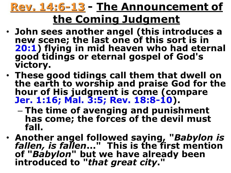 Rev. 14:6-13 - The Announcement of the Coming Judgment John sees another angel (this introduces a new scene; the last one of this sort is in 20:1) fly