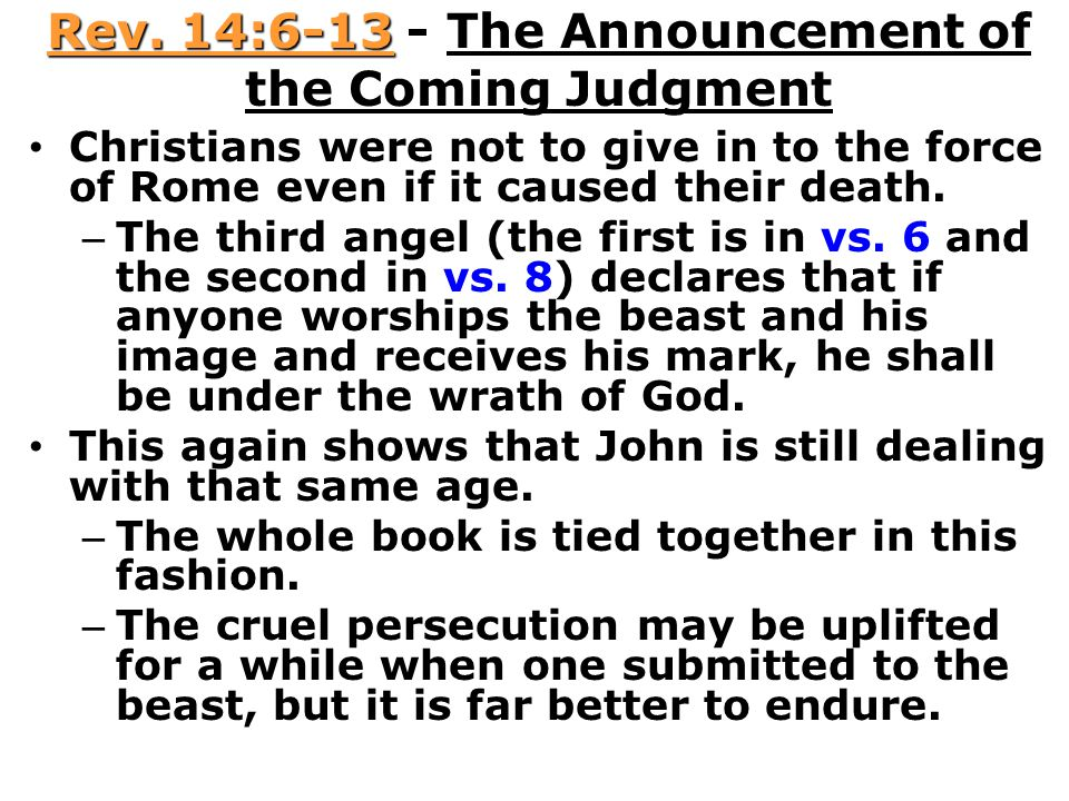 Rev. 14:6-13 - The Announcement of the Coming Judgment Christians were not to give in to the force of Rome even if it caused their death. – The third