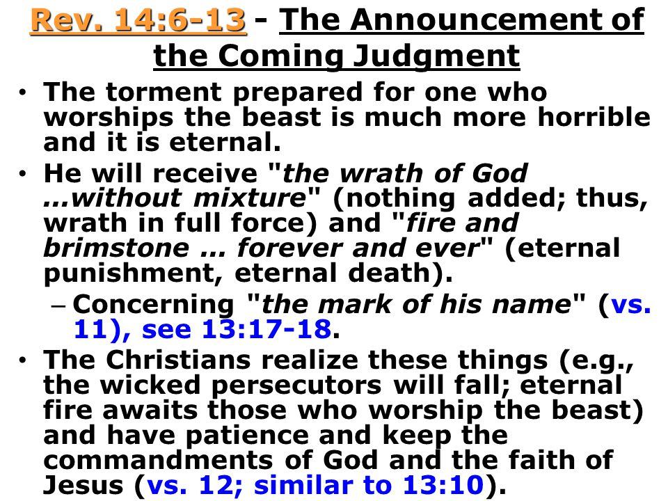 Rev. 14:6-13 - The Announcement of the Coming Judgment The torment prepared for one who worships the beast is much more horrible and it is eternal. He