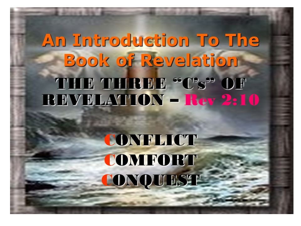 """An Introduction To The Book of Revelation THE THREE """"C's"""" OF REVELATION – THE THREE """"C's"""" OF REVELATION – Rev 2:10 ONFLICT CONFLICT OMFORT COMFORT ONQ"""