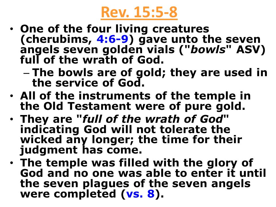 Rev. 15:5-8 One of the four living creatures (cherubims, 4:6-9) gave unto the seven angels seven golden vials (